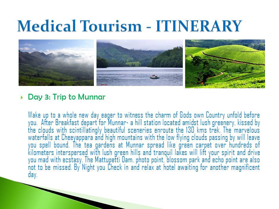 Day 3: Trip to Munnar Wake up to a whole new day eager to witness the charm of Gods own Country unfold before you. After Breakfast depart for Munnar-