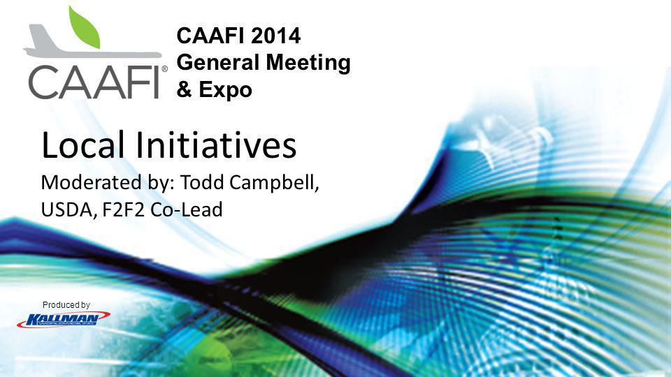 Produced by CAAFI 2014 General Meeting & Expo Local Initiatives Moderated by: Todd Campbell, USDA, F2F2 Co-Lead