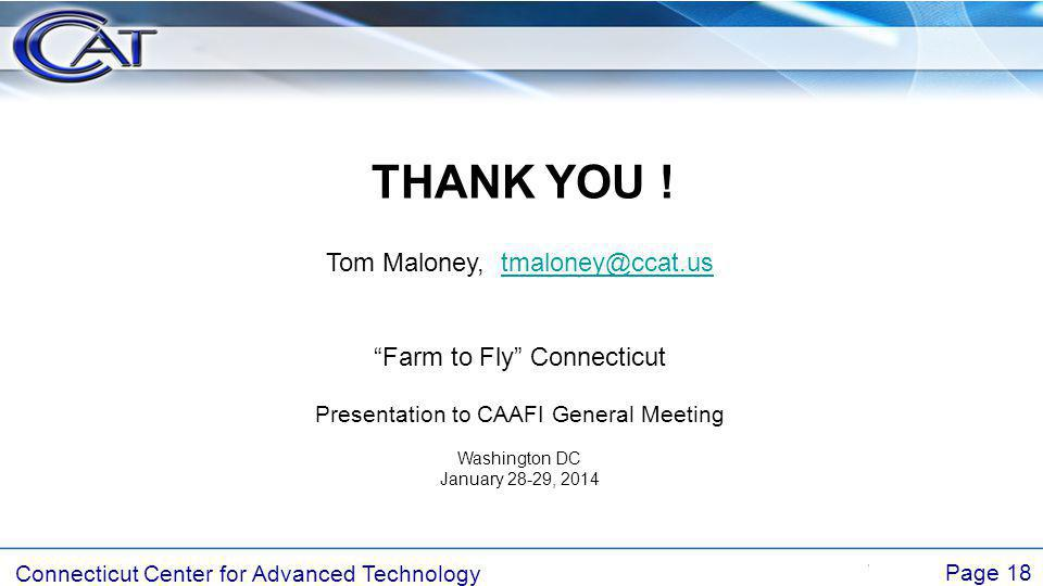 Connecticut Center for Advanced Technology Page 18 THANK YOU ! Tom Maloney, tmaloney@ccat.ustmaloney@ccat.us Farm to Fly Connecticut Presentation to C