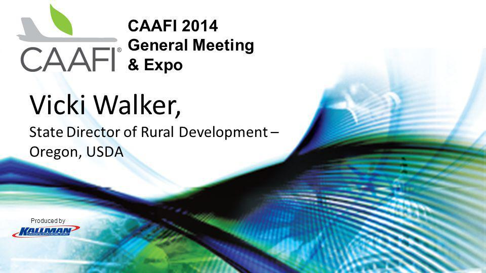 Produced by CAAFI 2014 General Meeting & Expo Vicki Walker, State Director of Rural Development – Oregon, USDA