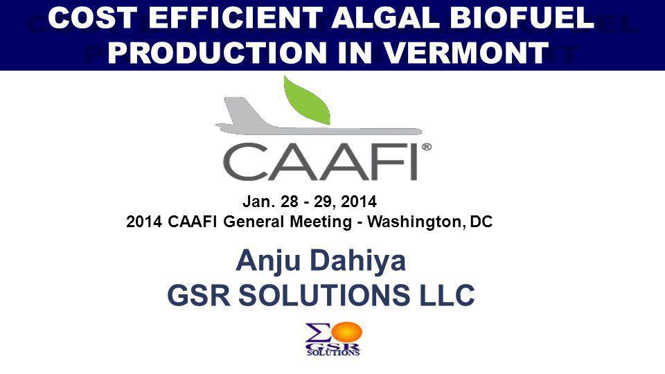 Jan. 28 - 29, 2014 2014 CAAFI General Meeting - Washington, DC Anju Dahiya GSR SOLUTIONS LLC COST EFFICIENT ALGAL BIOFUEL PRODUCTION IN VERMONT