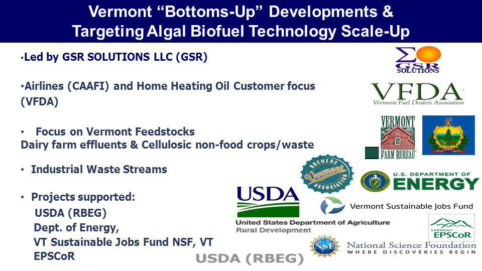 Led by GSR SOLUTIONS LLC (GSR) Airlines (CAAFI) and Home Heating Oil Customer focus (VFDA) Focus on Vermont Feedstocks Dairy farm effluents & Cellulosic non-food crops/waste Industrial Waste Streams Projects supported: USDA (RBEG) Dept.