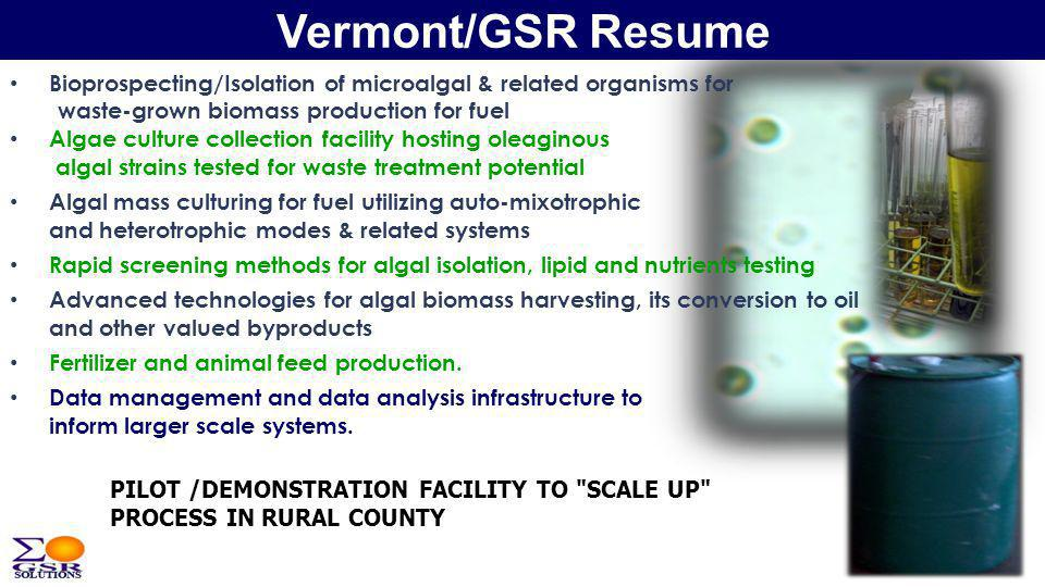 Vermont/GSR Resume Bioprospecting/Isolation of microalgal & related organisms for waste-grown biomass production for fuel Algae culture collection facility hosting oleaginous algal strains tested for waste treatment potential Algal mass culturing for fuel utilizing auto-mixotrophic and heterotrophic modes & related systems Rapid screening methods for algal isolation, lipid and nutrients testing Advanced technologies for algal biomass harvesting, its conversion to oil and other valued byproducts Fertilizer and animal feed production.