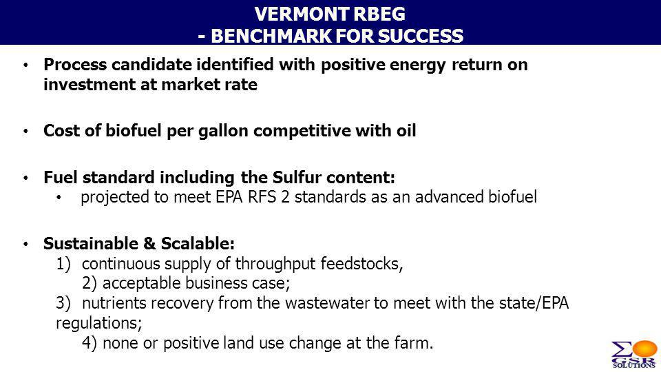 VERMONT RBEG - BENCHMARK FOR SUCCESS Process candidate identified with positive energy return on investment at market rate Cost of biofuel per gallon
