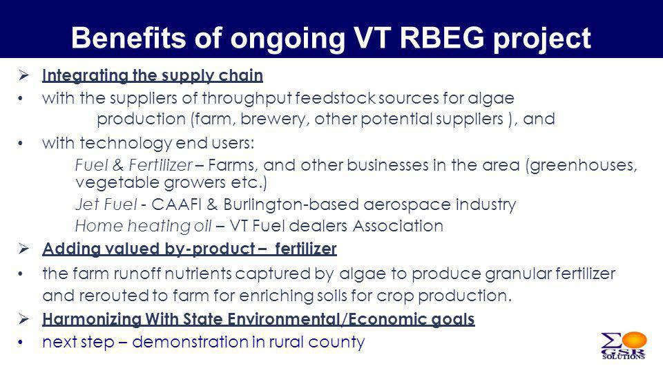 Benefits of ongoing VT RBEG project Integrating the supply chain with the suppliers of throughput feedstock sources for algae production (farm, brewery, other potential suppliers ), and with technology end users: Fuel & Fertilizer – Farms, and other businesses in the area (greenhouses, vegetable growers etc.) Jet Fuel - CAAFI & Burlington-based aerospace industry Home heating oil – VT Fuel dealers Association Adding valued by-product – fertilizer the farm runoff nutrients captured by algae to produce granular fertilizer and rerouted to farm for enriching soils for crop production.