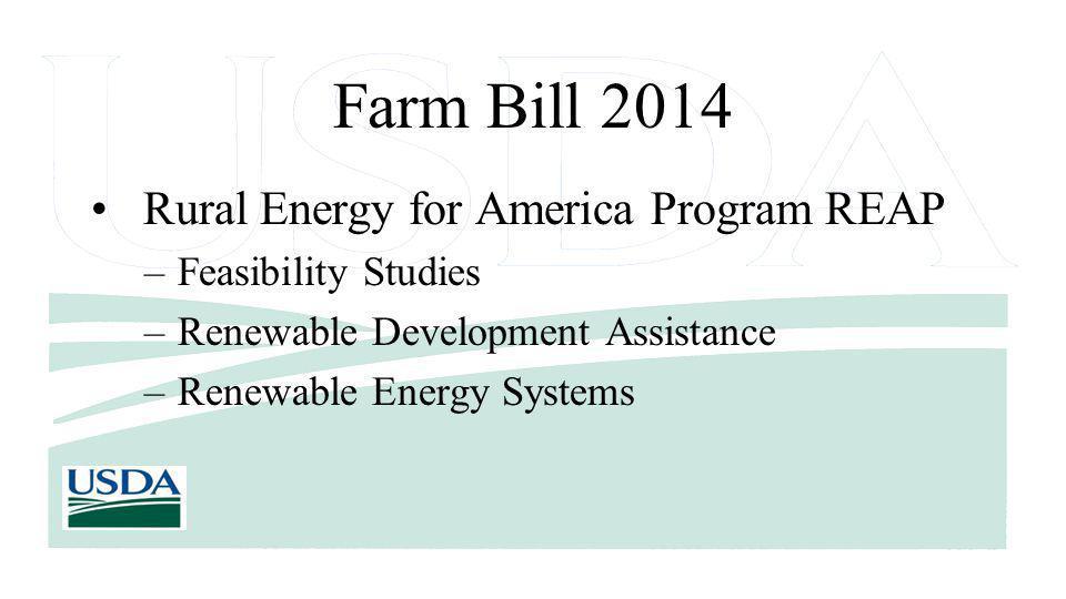 Farm Bill 2014 Rural Energy for America Program REAP –Feasibility Studies –Renewable Development Assistance –Renewable Energy Systems