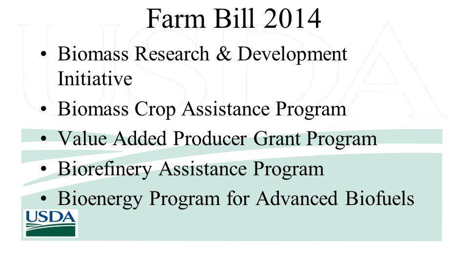 Farm Bill 2014 Biomass Research & Development Initiative Biomass Crop Assistance Program Value Added Producer Grant Program Biorefinery Assistance Program Bioenergy Program for Advanced Biofuels