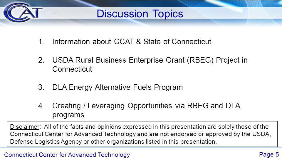 Connecticut Center for Advanced Technology Page 5 Discussion Topics 1.Information about CCAT & State of Connecticut 2.USDA Rural Business Enterprise Grant (RBEG) Project in Connecticut 3.DLA Energy Alternative Fuels Program 4.Creating / Leveraging Opportunities via RBEG and DLA programs Disclaimer: All of the facts and opinions expressed in this presentation are solely those of the Connecticut Center for Advanced Technology and are not endorsed or approved by the USDA, Defense Logistics Agency or other organizations listed in this presentation.