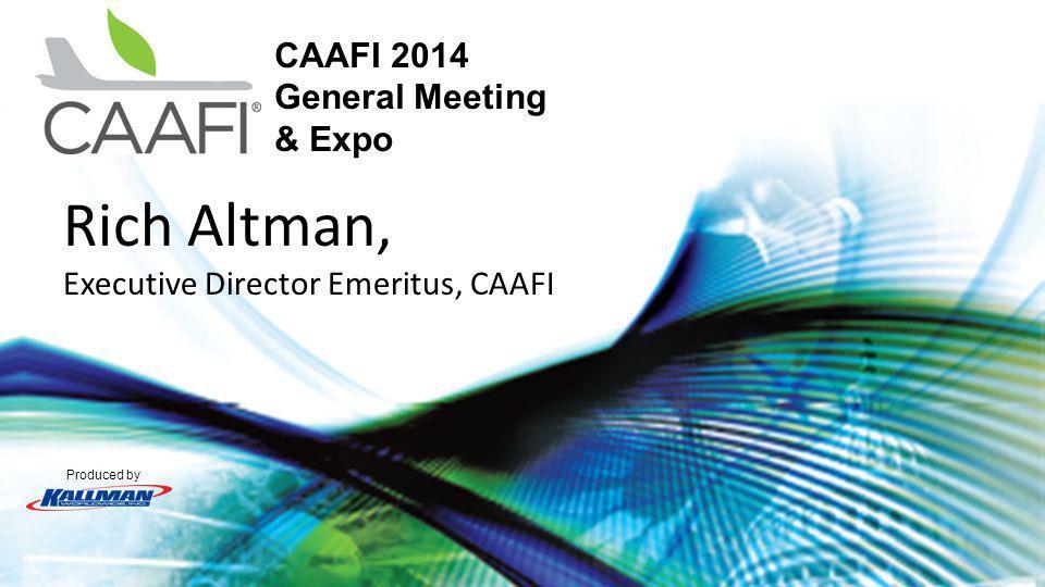 Produced by CAAFI 2014 General Meeting & Expo Rich Altman, Executive Director Emeritus, CAAFI