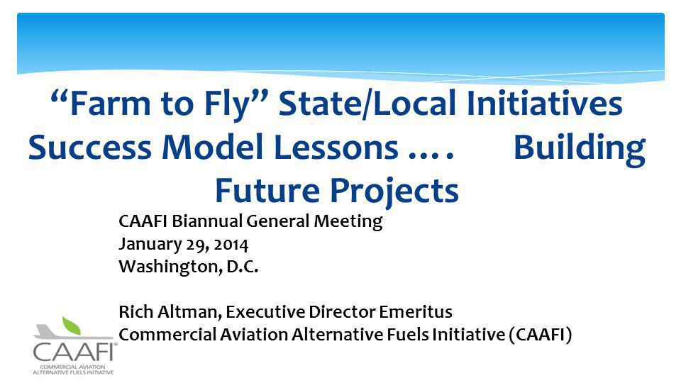 Farm to Fly State/Local Initiatives Success Model Lessons …. Building Future Projects CAAFI Biannual General Meeting January 29, 2014 Washington, D.C.