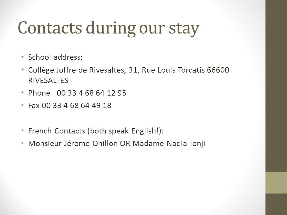 Contacts during our stay School address: Collège Joffre de Rivesaltes, 31, Rue Louis Torcatis 66600 RIVESALTES Phone 00 33 4 68 64 12 95 Fax 00 33 4 68 64 49 18 French Contacts (both speak English!): Monsieur Jérome Onillon OR Madame Nadia Tonji