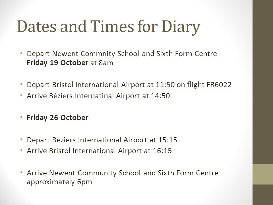 Dates and Times for Diary Depart Newent Commnity School and Sixth Form Centre Friday 19 October at 8am Depart Bristol International Airport at 11:50 on flight FR6022 Arrive Béziers Internatinal Airport at 14:50 Friday 26 October Depart Béziers International Airport at 15:15 Arrive Bristol International Airport at 16:15 Arrive Newent Community School and Sixth Form Centre approximately 6pm