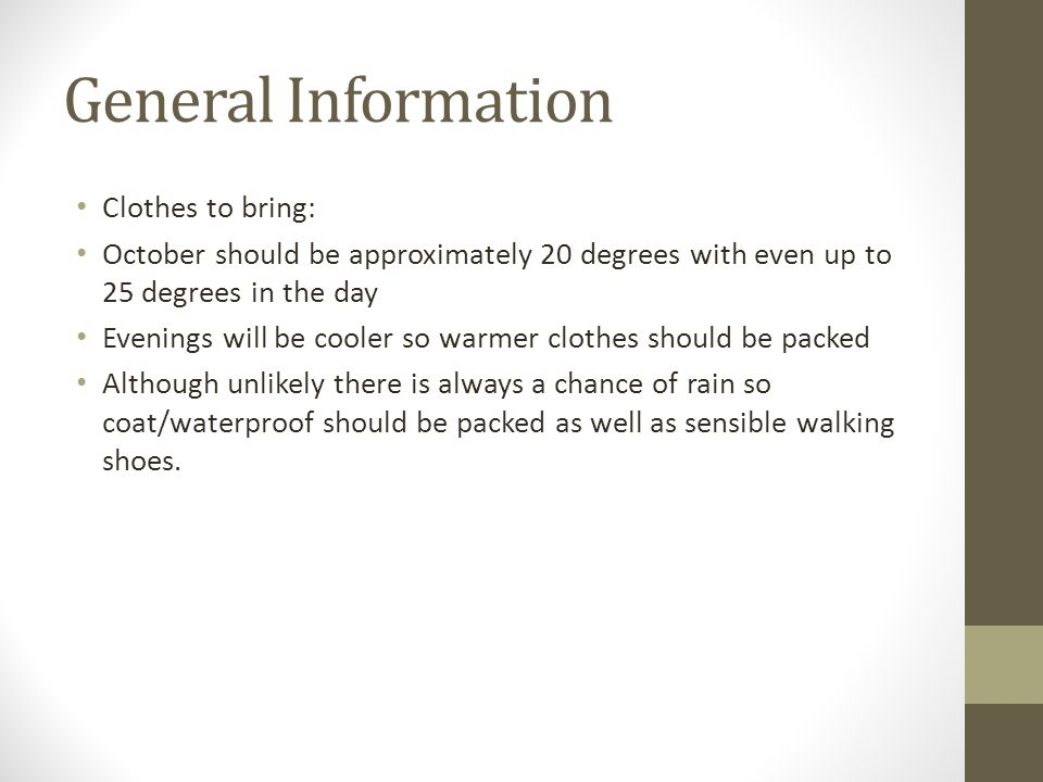 General Information Clothes to bring: October should be approximately 20 degrees with even up to 25 degrees in the day Evenings will be cooler so warmer clothes should be packed Although unlikely there is always a chance of rain so coat/waterproof should be packed as well as sensible walking shoes.