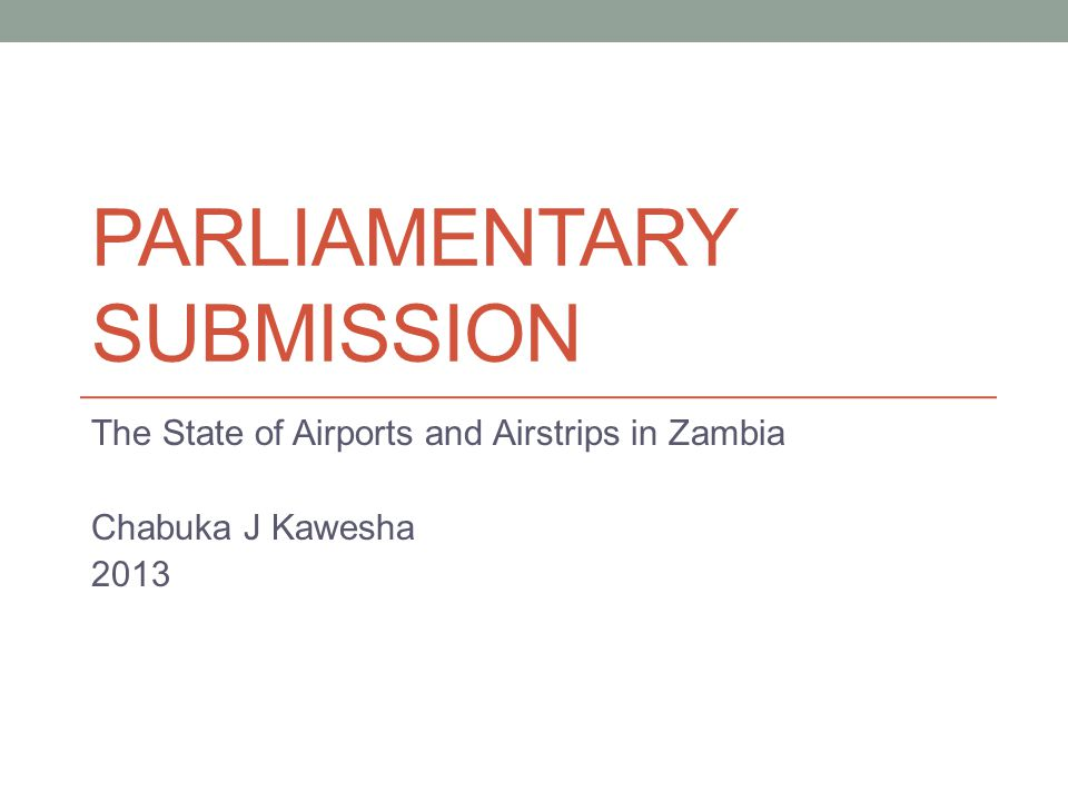 PARLIAMENTARY SUBMISSION The State of Airports and Airstrips in Zambia Chabuka J Kawesha 2013