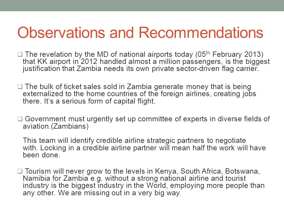 Observations and Recommendations The revelation by the MD of national airports today (05 th February 2013) that KK airport in 2012 handled almost a million passengers, is the biggest justification that Zambia needs its own private sector-driven flag carrier.