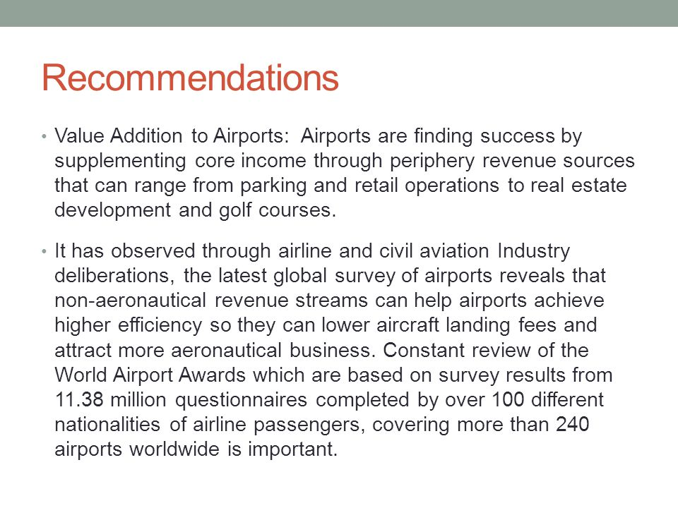 Recommendations Value Addition to Airports: Airports are finding success by supplementing core income through periphery revenue sources that can range from parking and retail operations to real estate development and golf courses.