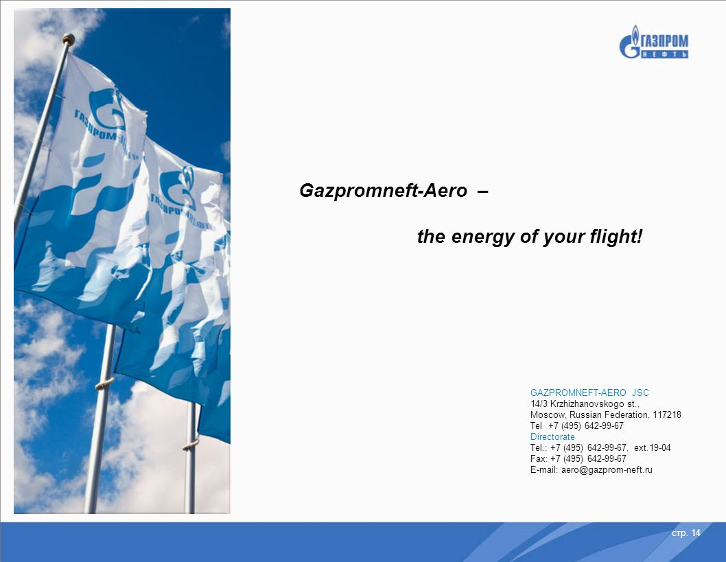 стр. 14 Gazpromneft-Aero – the energy of your flight! GAZPROMNEFT-AERO JSC 14/3 Krzhizhanovskogo st., Moscow, Russian Federation, 117218 Tel +7 (495)