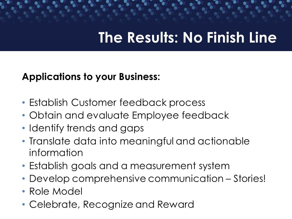 Applications to your Business: Establish Customer feedback process Obtain and evaluate Employee feedback Identify trends and gaps Translate data into meaningful and actionable information Establish goals and a measurement system Develop comprehensive communication – Stories.