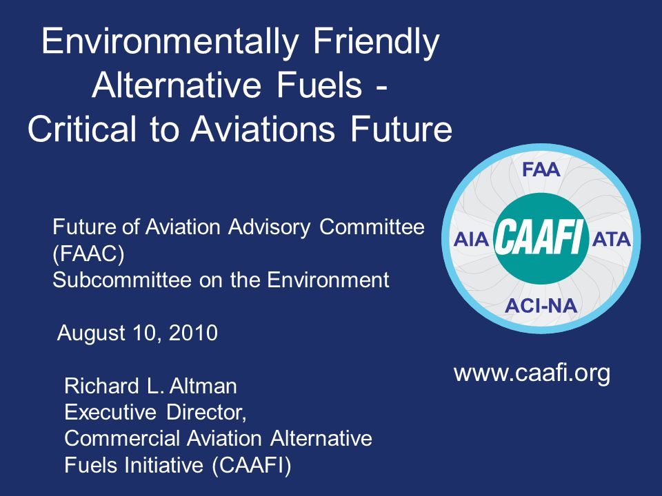 Environmentally Friendly Alternative Fuels - Critical to Aviations Future www.caafi.org Future of Aviation Advisory Committee (FAAC) Subcommittee on the Environment August 10, 2010 Richard L.