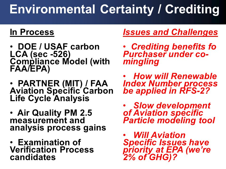 Environmental Certainty / Crediting In Process DOE / USAF carbon LCA (sec -526) Compliance Model (with FAA/EPA) PARTNER (MIT) / FAA Aviation Specific Carbon Life Cycle Analysis Air Quality PM 2.5 measurement and analysis process gains Examination of Verification Process candidates Issues and Challenges Crediting benefits fo Purchaser under co- mingling How will Renewable Index Number process be applied in RFS-2.
