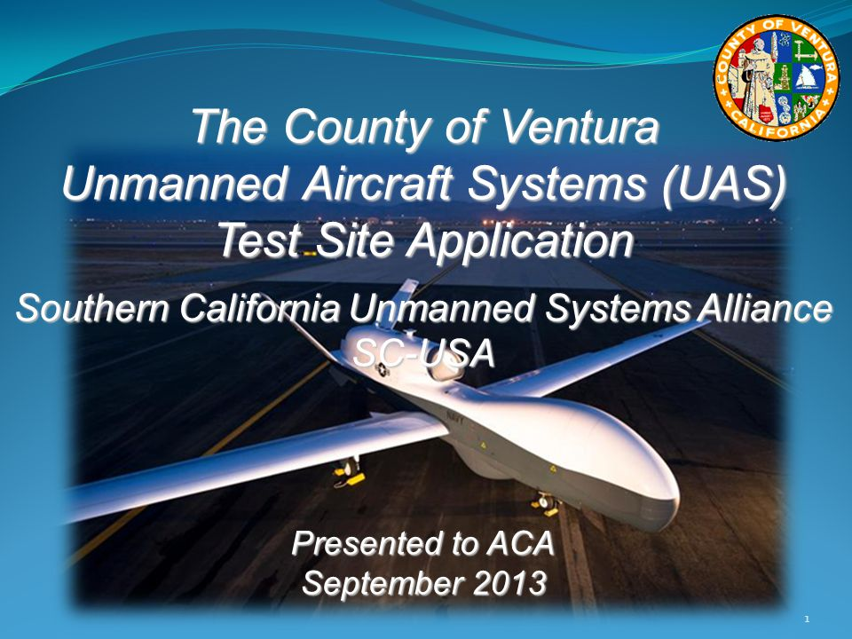 The County of Ventura Unmanned Aircraft Systems (UAS) Test Site Application Southern California Unmanned Systems Alliance SC-USA Presented to ACA September 2013 1