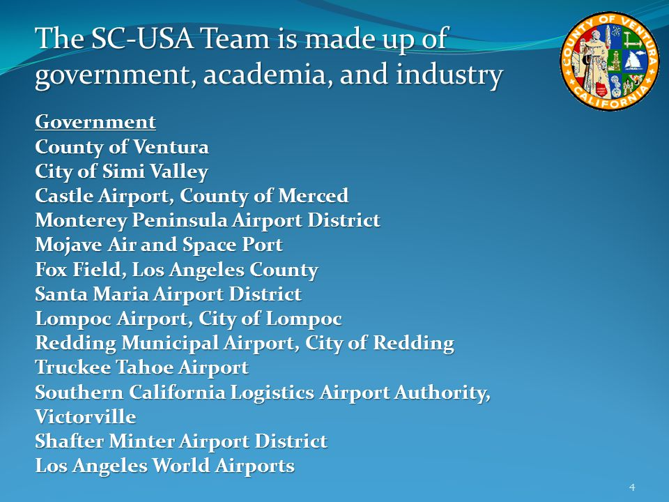 The SC-USA Team is made up of government, academia, and industry Government County of Ventura City of Simi Valley Castle Airport, County of Merced Monterey Peninsula Airport District Mojave Air and Space Port Fox Field, Los Angeles County Santa Maria Airport District Lompoc Airport, City of Lompoc Redding Municipal Airport, City of Redding Truckee Tahoe Airport Southern California Logistics Airport Authority, Victorville Shafter Minter Airport District Los Angeles World Airports 4