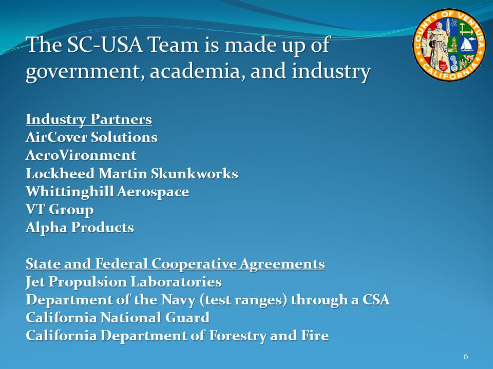 The SC-USA Team is made up of government, academia, and industry Industry Partners AirCover Solutions AeroVironment Lockheed Martin Skunkworks Whittinghill Aerospace VT Group Alpha Products State and Federal Cooperative Agreements Jet Propulsion Laboratories Department of the Navy (test ranges) through a CSA California National Guard California Department of Forestry and Fire 6