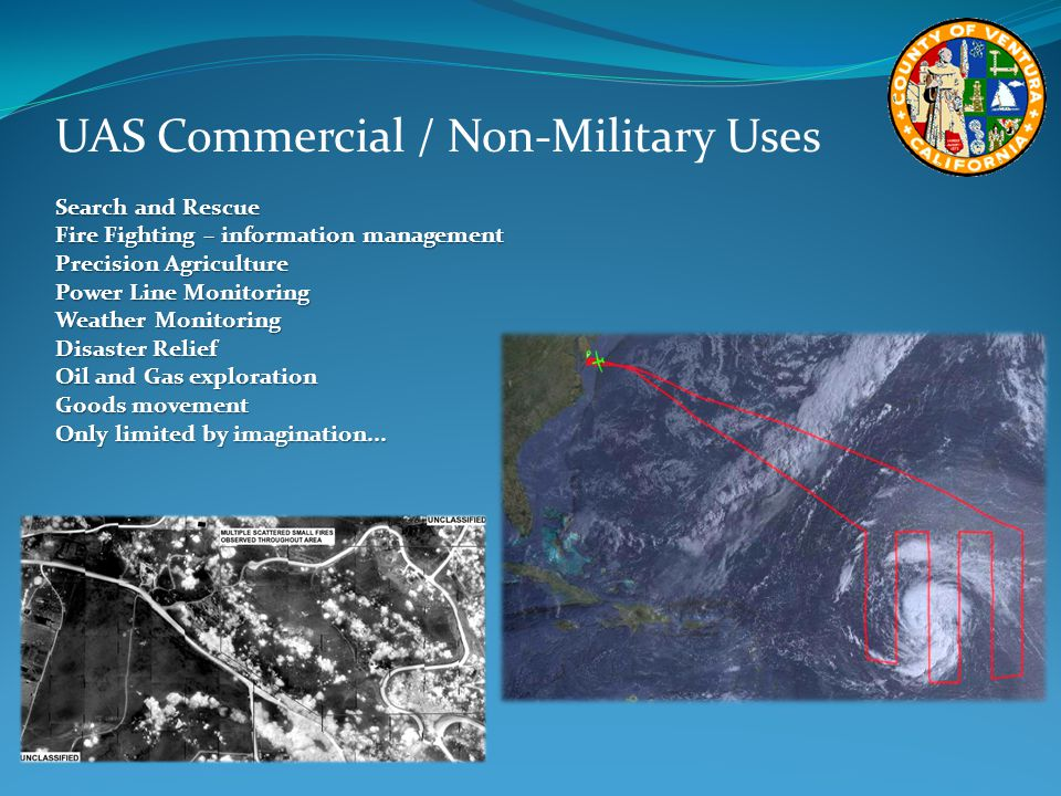 UAS Commercial / Non-Military Uses Search and Rescue Fire Fighting – information management Precision Agriculture Power Line Monitoring Weather Monitoring Disaster Relief Oil and Gas exploration Goods movement Only limited by imagination...
