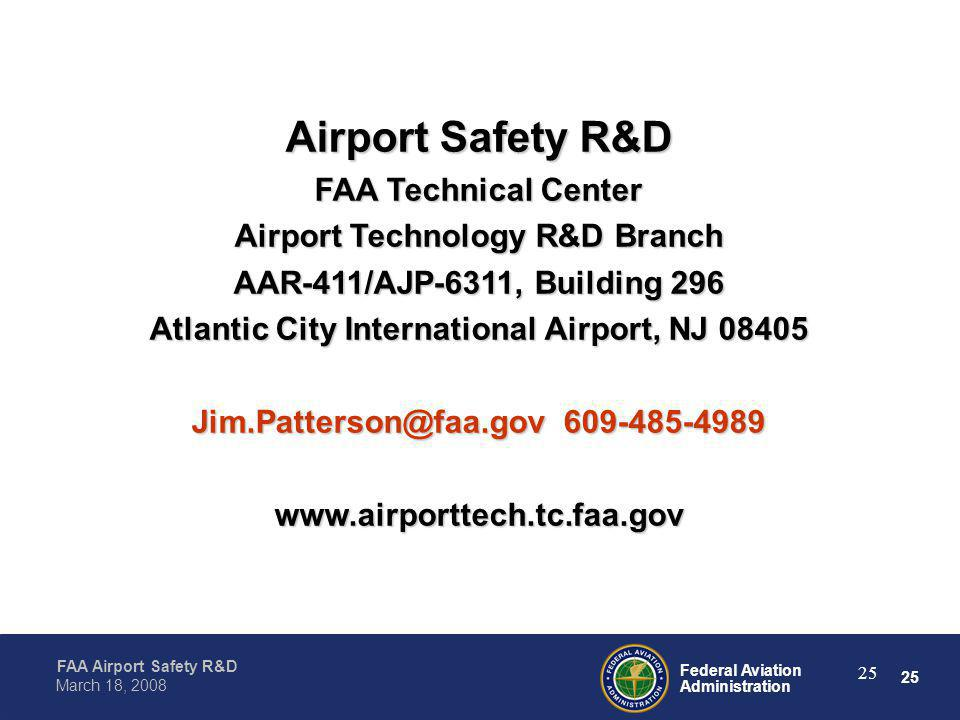 25 Federal Aviation Administration FAA Airport Safety R&D March 18, 2008 25 Airport Safety R&D FAA Technical Center Airport Technology R&D Branch AAR-