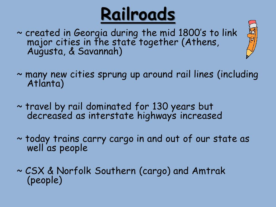 Railroads ~ created in Georgia during the mid 1800s to link major cities in the state together (Athens, Augusta, & Savannah) ~ many new cities sprung