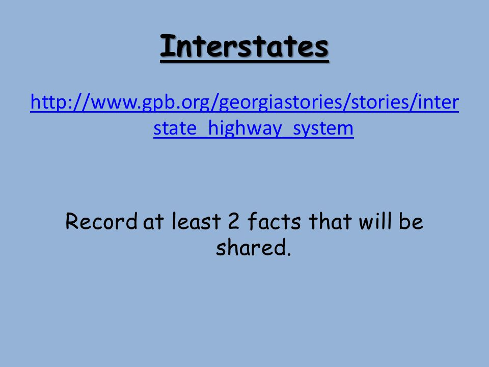 Interstates http://www.gpb.org/georgiastories/stories/inter state_highway_system Record at least 2 facts that will be shared.