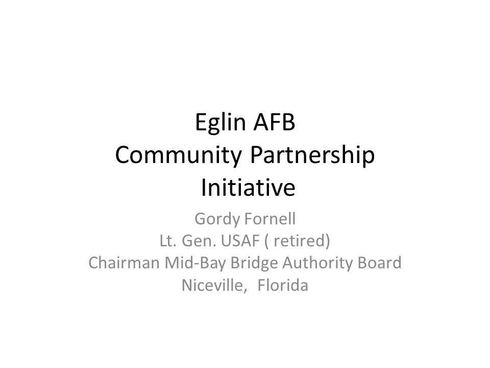 Eglin AFB Community Partnership Initiative Gordy Fornell Lt. Gen. USAF ( retired) Chairman Mid-Bay Bridge Authority Board Niceville, Florida