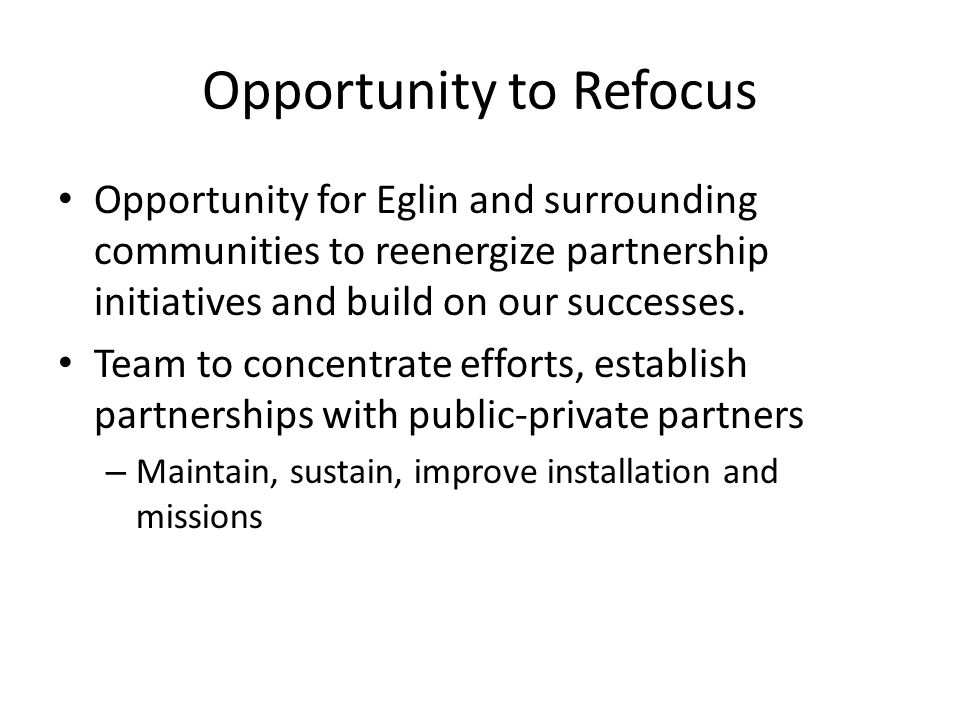 Opportunity to Refocus Opportunity for Eglin and surrounding communities to reenergize partnership initiatives and build on our successes. Team to con