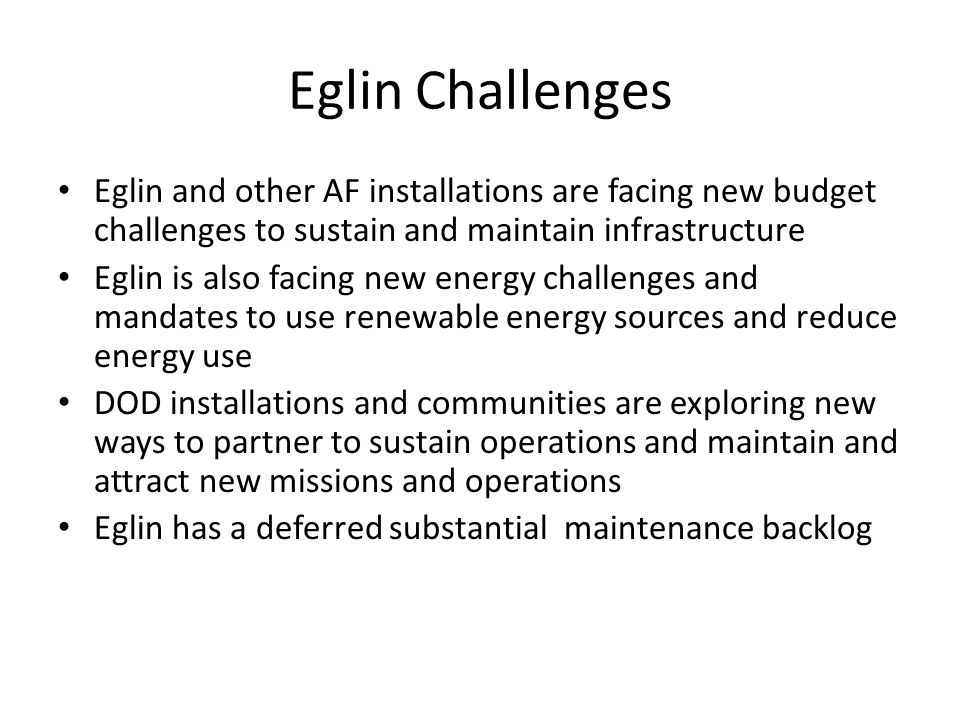 Eglin Challenges Eglin and other AF installations are facing new budget challenges to sustain and maintain infrastructure Eglin is also facing new ene