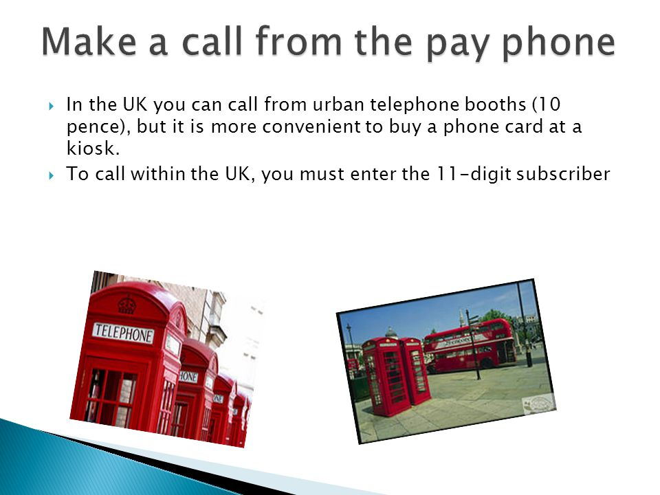 In the UK you can call from urban telephone booths (10 pence), but it is more convenient to buy a phone card at a kiosk. To call within the UK, you mu