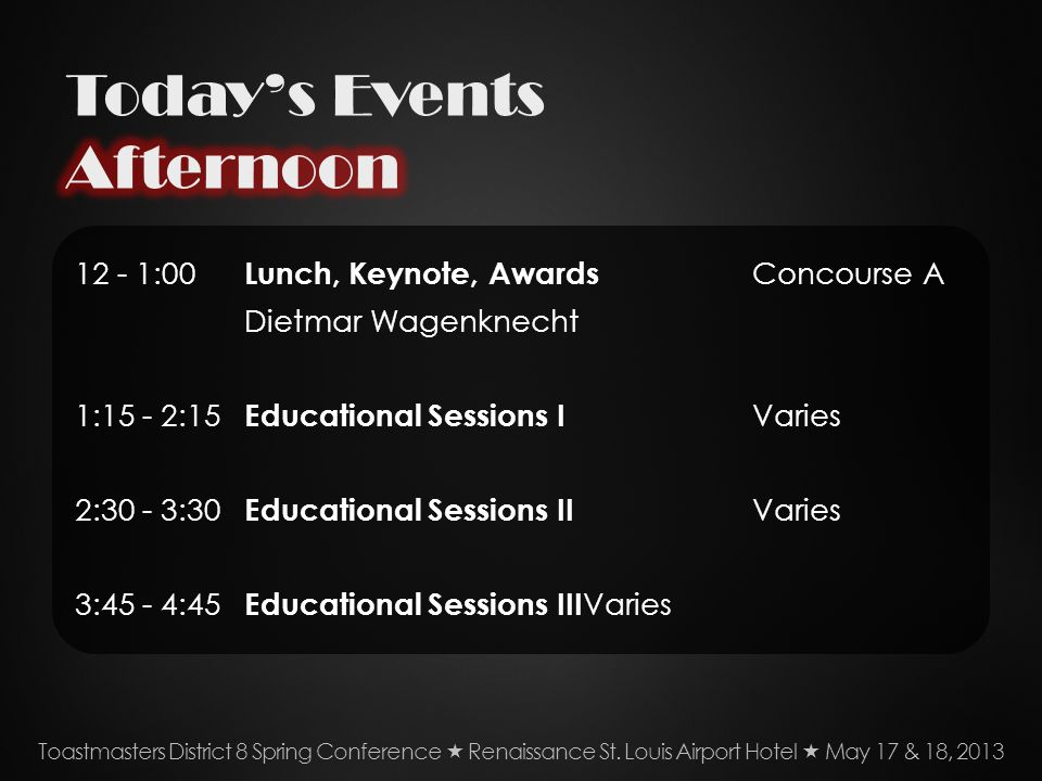 12 - 1:00 Lunch, Keynote, Awards Concourse A Dietmar Wagenknecht 1:15 - 2:15 Educational Sessions I Varies 2:30 - 3:30 Educational Sessions II Varies 3:45 - 4:45 Educational Sessions III Varies Toastmasters District 8 Spring Conference Renaissance St.