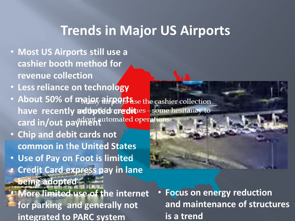 Trends in Major US Airports Most US Airports still use a cashier booth method for revenue collection Less reliance on technology About 50% of major airports have recently adopted credit card in/out payment Chip and debit cards not common in the United States Use of Pay on Foot is limited Credit Card express pay in lane being adopted More limited use of the internet for parking and generally not integrated to PARC system Focus on energy reduction and maintenance of structures is a trend Many airports use the cashier collection method for revenues – some hesitancy to adopt automated operations