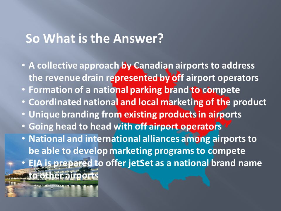 A collective approach by Canadian airports to address the revenue drain represented by off airport operators Formation of a national parking brand to compete Coordinated national and local marketing of the product Unique branding from existing products in airports Going head to head with off airport operators National and international alliances among airports to be able to develop marketing programs to compete EIA is prepared to offer jetSet as a national brand name to other airports So What is the Answer