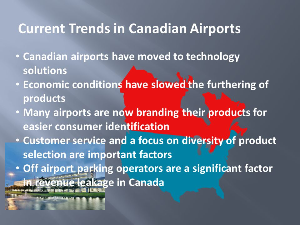 Current Trends in Canadian Airports Canadian airports have moved to technology solutions Economic conditions have slowed the furthering of products Many airports are now branding their products for easier consumer identification Customer service and a focus on diversity of product selection are important factors Off airport parking operators are a significant factor in revenue leakage in Canada