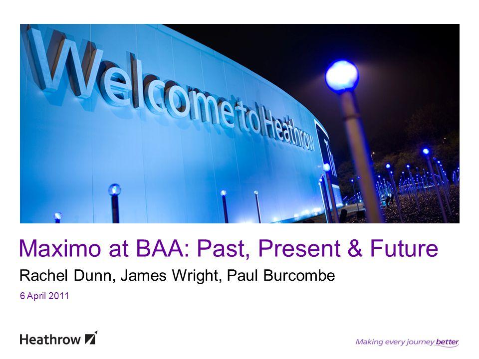 Maximo at BAA: Past, Present & Future Rachel Dunn, James Wright, Paul Burcombe 6 April 2011