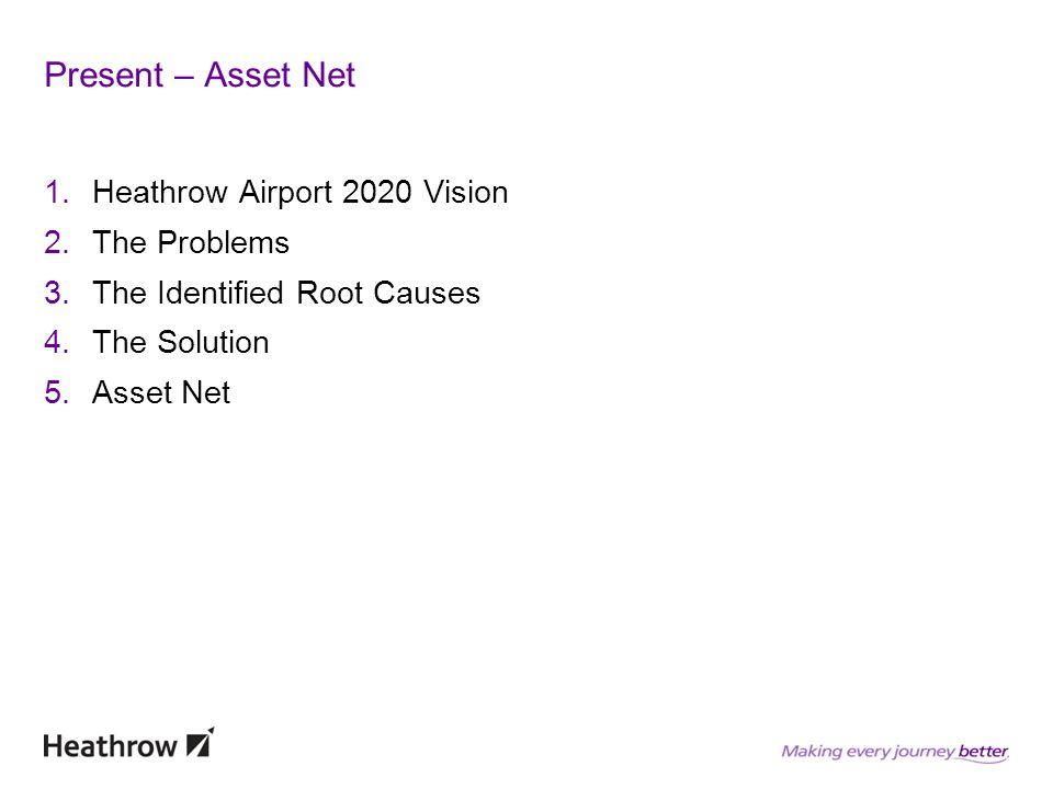 Present – Asset Net 1.Heathrow Airport 2020 Vision 2.The Problems 3.The Identified Root Causes 4.The Solution 5.Asset Net