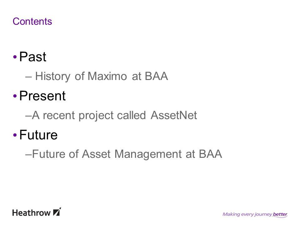 Contents Past – History of Maximo at BAA Present –A recent project called AssetNet Future –Future of Asset Management at BAA