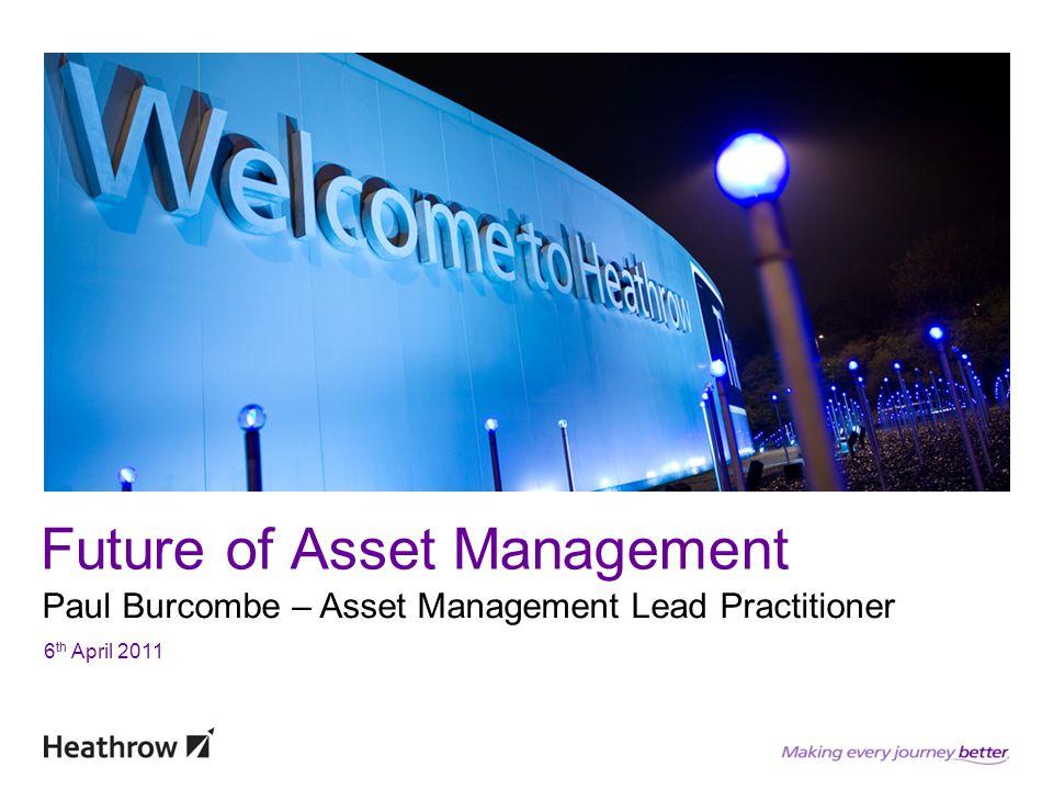 Future of Asset Management Paul Burcombe – Asset Management Lead Practitioner 6 th April 2011