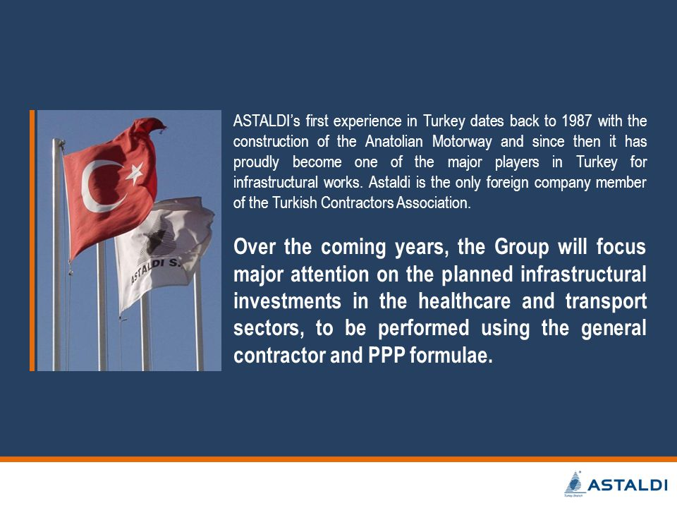 ASTALDIs first experience in Turkey dates back to 1987 with the construction of the Anatolian Motorway and since then it has proudly become one of the major players in Turkey for infrastructural works.