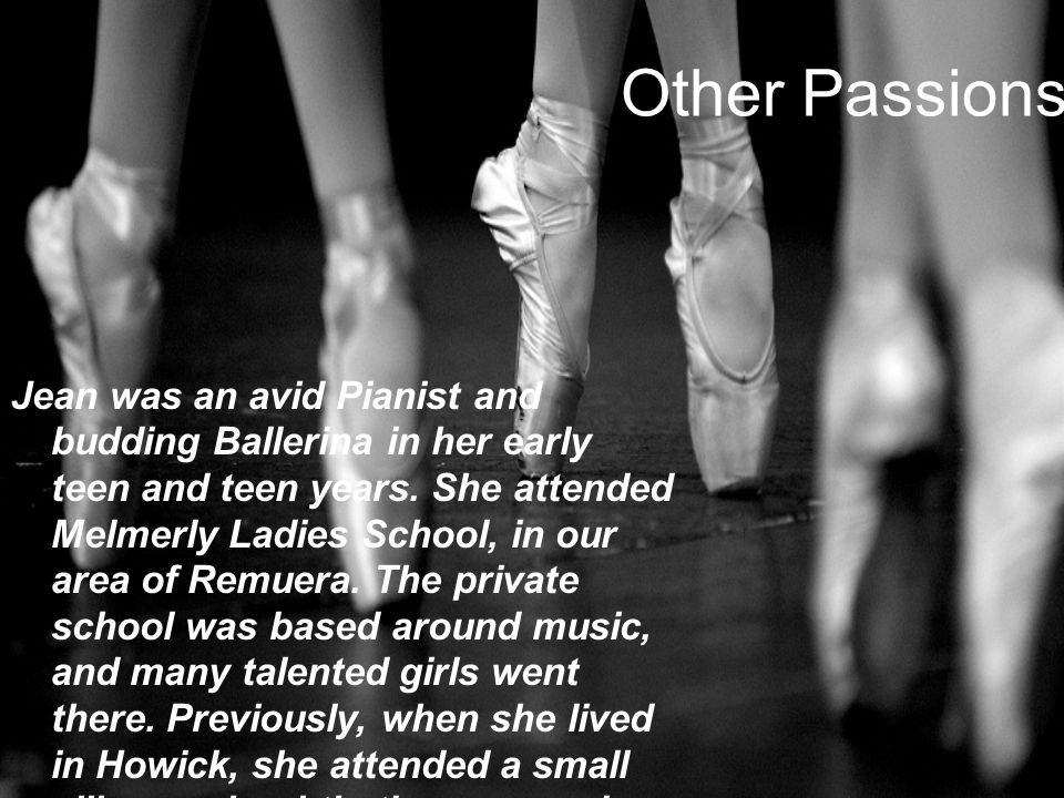 Other Passions Jean was an avid Pianist and budding Ballerina in her early teen and teen years.
