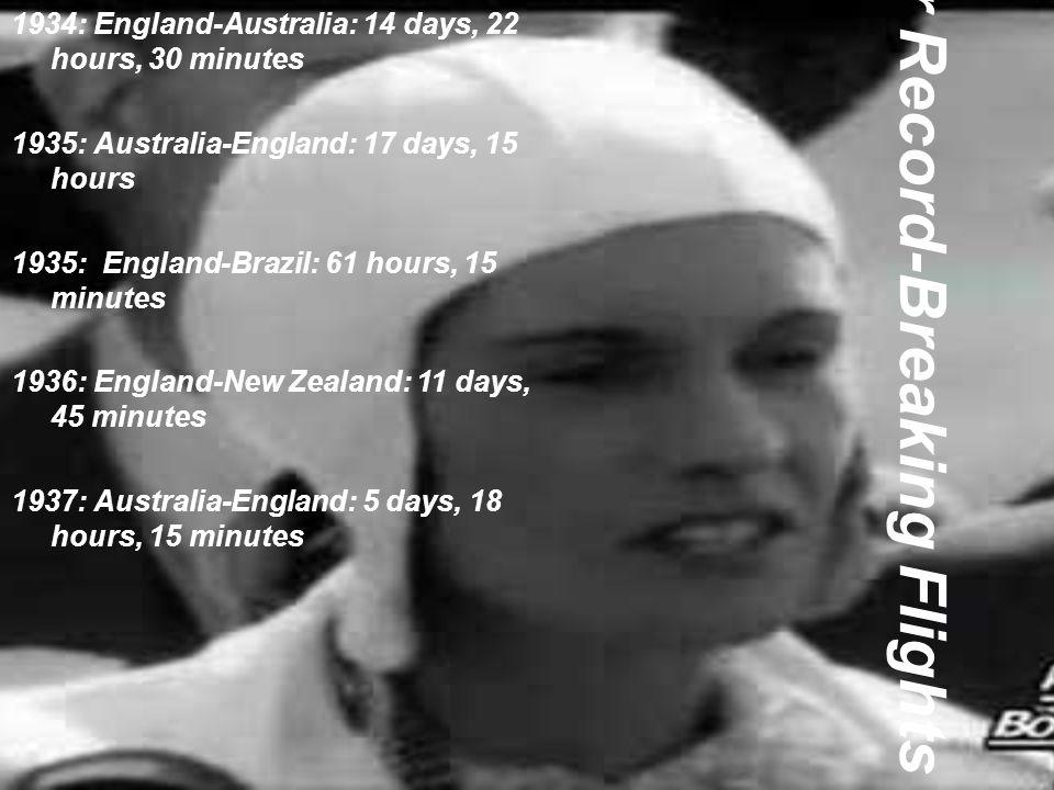 Her Record-Breaking Flights 1934: England-Australia: 14 days, 22 hours, 30 minutes 1935: Australia-England: 17 days, 15 hours 1935: England-Brazil: 61
