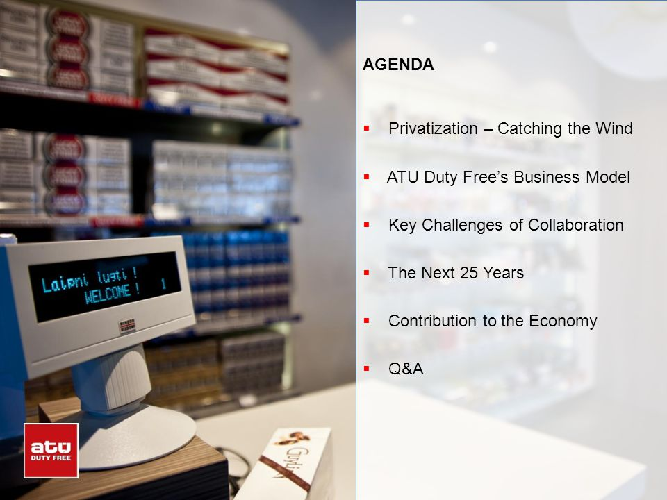 AGENDA Privatization – Catching the Wind ATU Duty Frees Business Model Key Challenges of Collaboration The Next 25 Years Contribution to the Economy Q