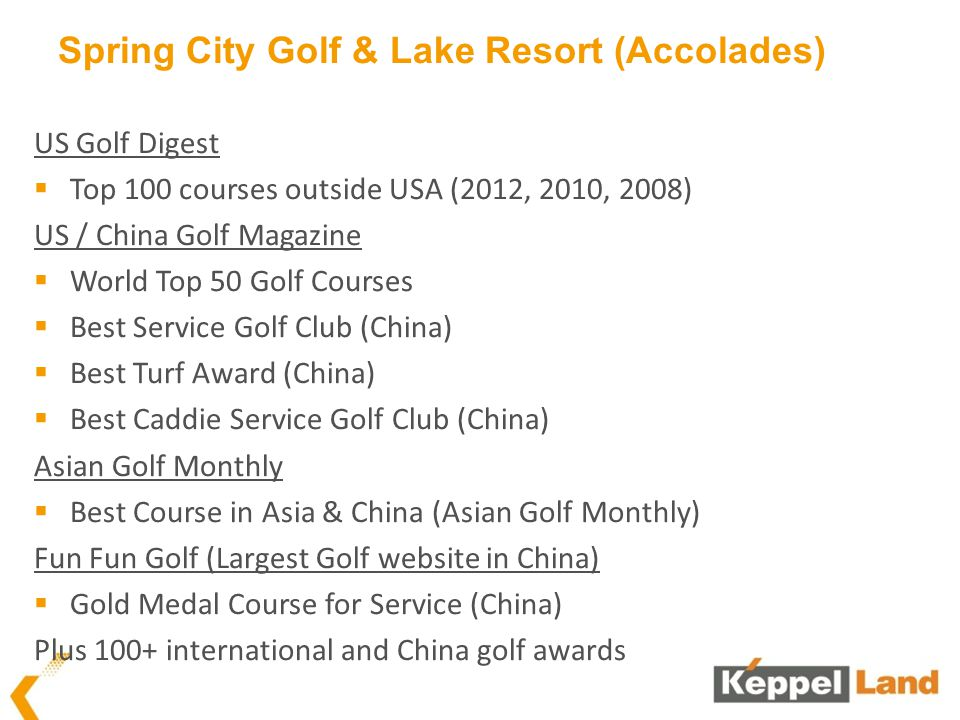Spring City Golf & Lake Resort (Accolades) US Golf Digest Top 100 courses outside USA (2012, 2010, 2008) US / China Golf Magazine World Top 50 Golf Co