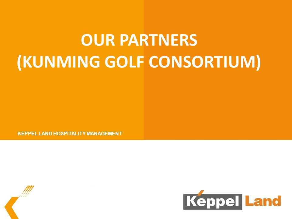 OUR PARTNERS (KUNMING GOLF CONSORTIUM) KEPPEL LAND HOSPITALITY MANAGEMENT