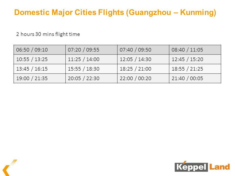 Domestic Major Cities Flights (Guangzhou – Kunming) 06:50 / 09:1007:20 / 09:5507:40 / 09:5008:40 / 11:05 10:55 / 13:2511:25 / 14:0012:05 / 14:3012:45 / 15:20 13:45 / 16:1515:55 / 18:3018:25 / 21:0018:55 / 21:25 19:00 / 21:3520:05 / 22:3022:00 / 00:2021:40 / 00:05 2 hours 30 mins flight time